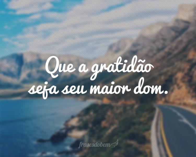 Que a gratidão seja seu maior dom.