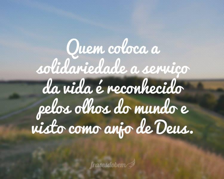 Quem coloca a solidariedade a serviço da vida é reconhecido pelos olhos do mundo e visto como anjo de Deus.