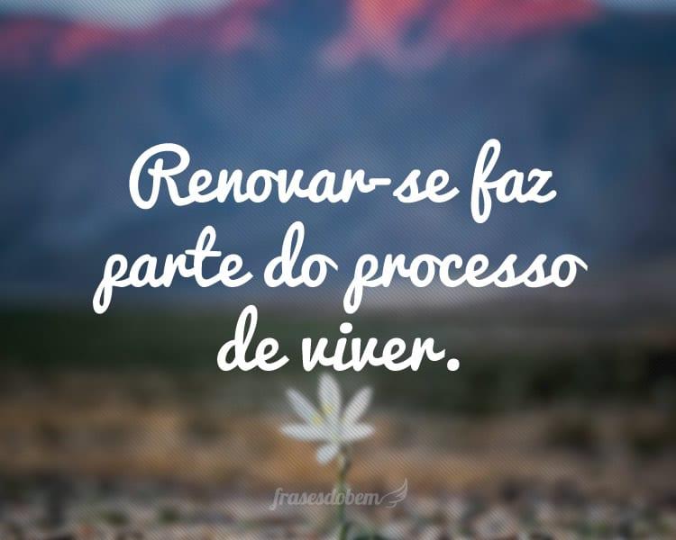 Renovar-se faz parte do processo de viver.