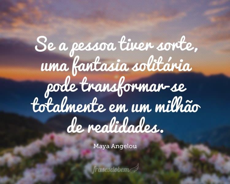 Se a pessoa tiver sorte, uma fantasia solitária pode transformar-se totalmente em um milhão de realidades.
