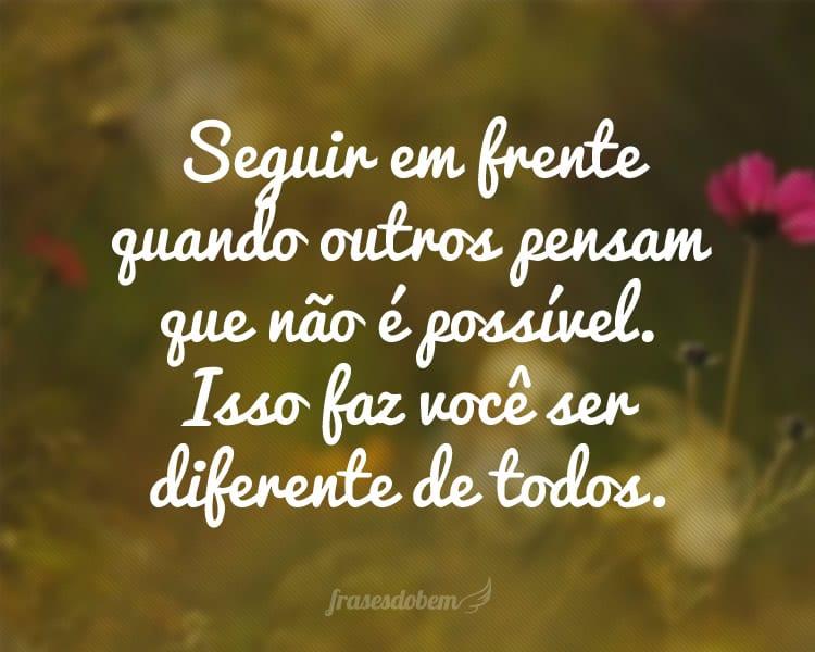 Seguir em frente quando outros pensam que não é possível. Isso faz você ser diferente de todos.