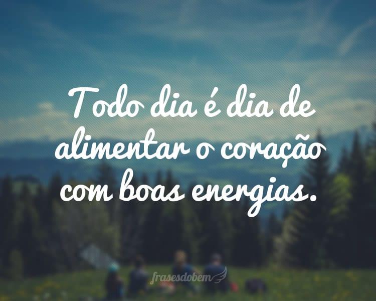 Todo dia é dia de alimentar o coração com boas energias.