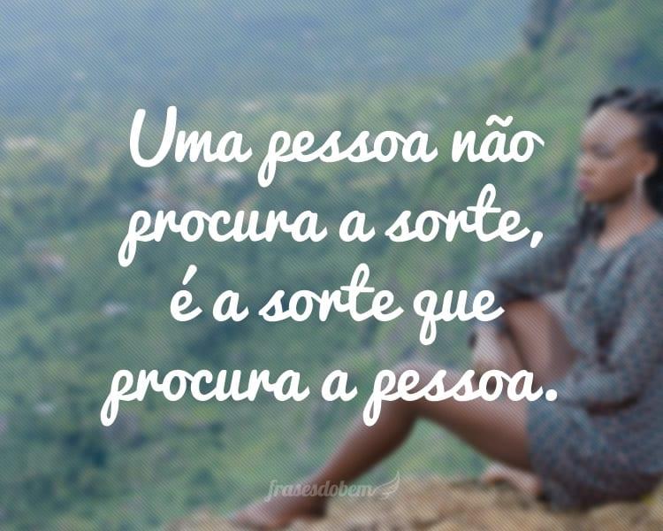 Uma pessoa não procura a sorte, é a sorte que procura a pessoa.