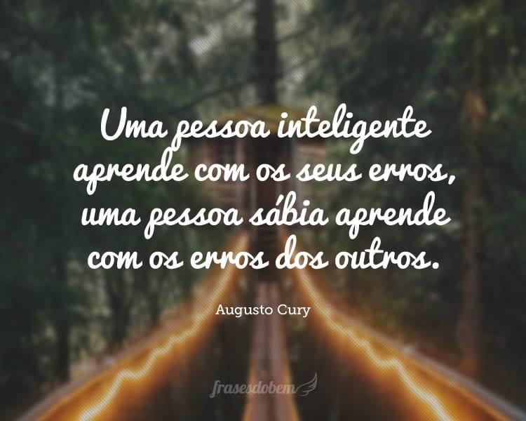 Uma pessoa inteligente aprende com os seus erros, uma pessoa sábia aprende com os erros dos outros.