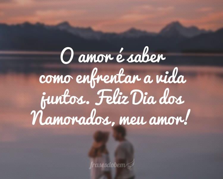 O amor é saber como enfrentar a vida juntos. Feliz Dia dos Namorados, meu amor!