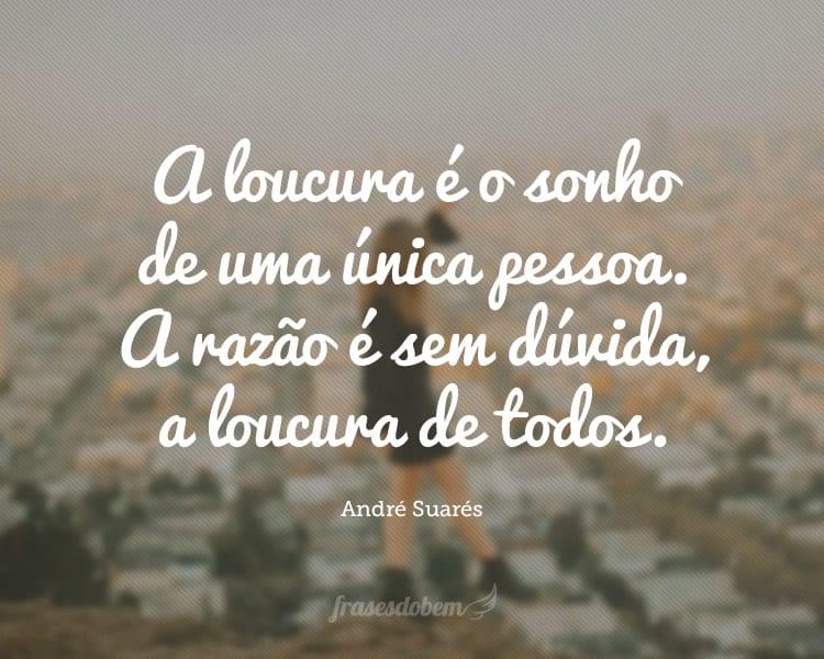 A loucura é o sonho de uma única pessoa. A razão é sem dúvida, a loucura de todos.