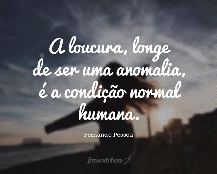 A loucura, longe de ser uma anomalia, é a condição normal humana