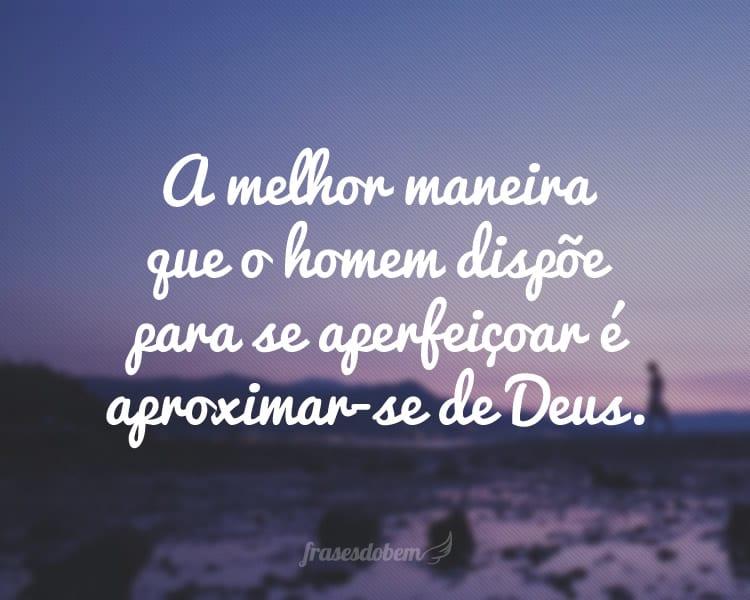 A melhor maneira que o homem dispõe para se aperfeiçoar é aproximar-se de Deus.
