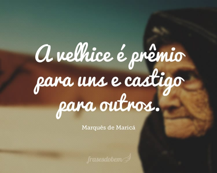 A velhice é prêmio para uns e castigo para outros.