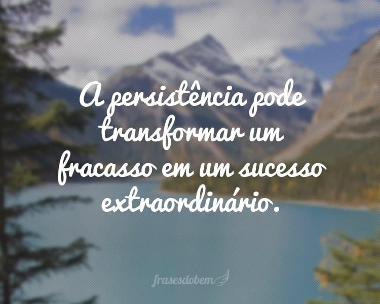 A persistência pode transformar um fracasso em um sucesso extraordinário.