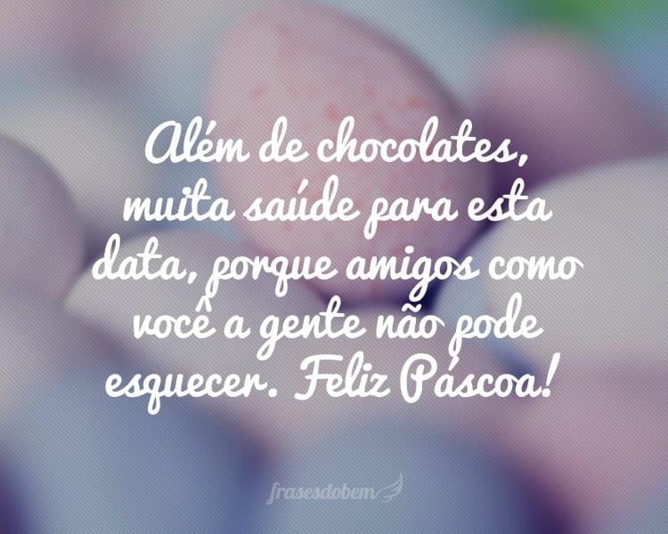 Além de chocolates, muita saúde para esta data, porque amigos como você a gente não pode esquecer. Feliz Páscoa!