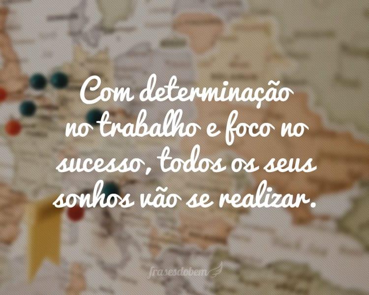 Com determinação no trabalho e foco no sucesso, todos os seus sonhos vão se realizar.