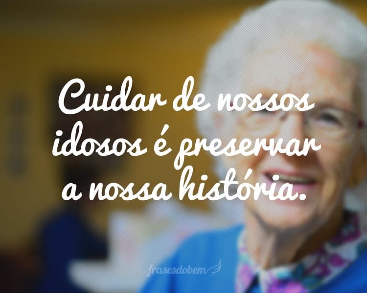 Cuidar de nossos idosos é preservar a nossa história.