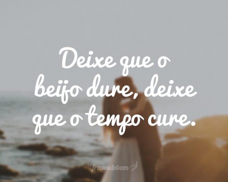 Deixe que o beijo dure, deixe que o tempo cure.
