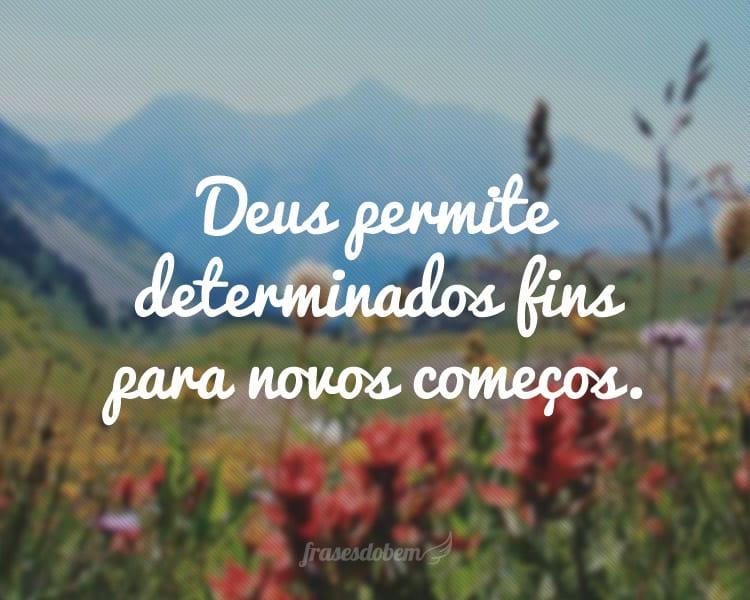 Deus permite determinados fins para novos começos.