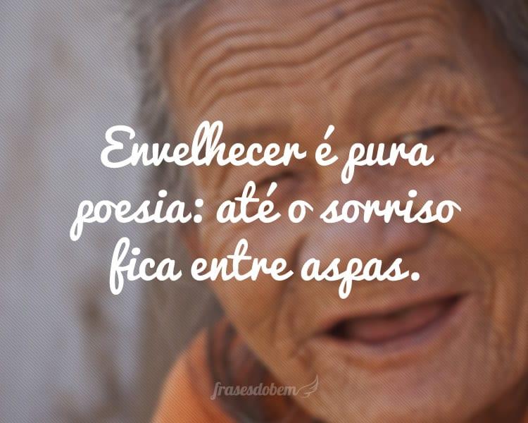 Envelhecer é pura poesia: até o sorriso fica entre aspas.