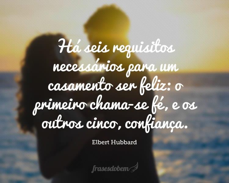 Há seis requisitos necessários para um casamento ser feliz: o primeiro chama-se fé, e os outros cinco, confiança.