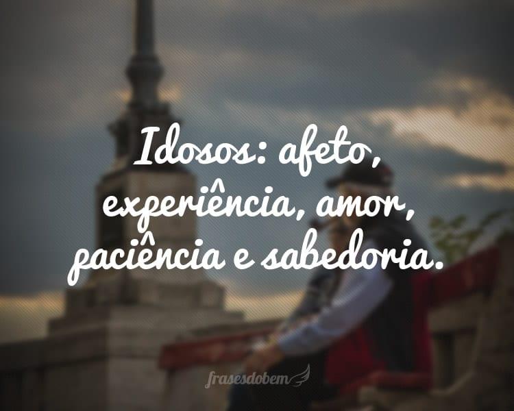Idosos: afeto, experiência, amor, paciência e sabedoria.