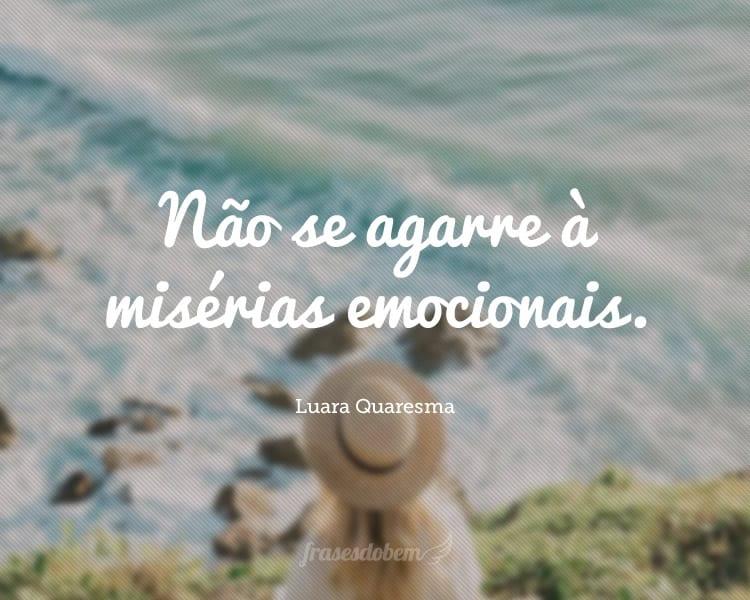 Não se agarre à misérias emocionais.
