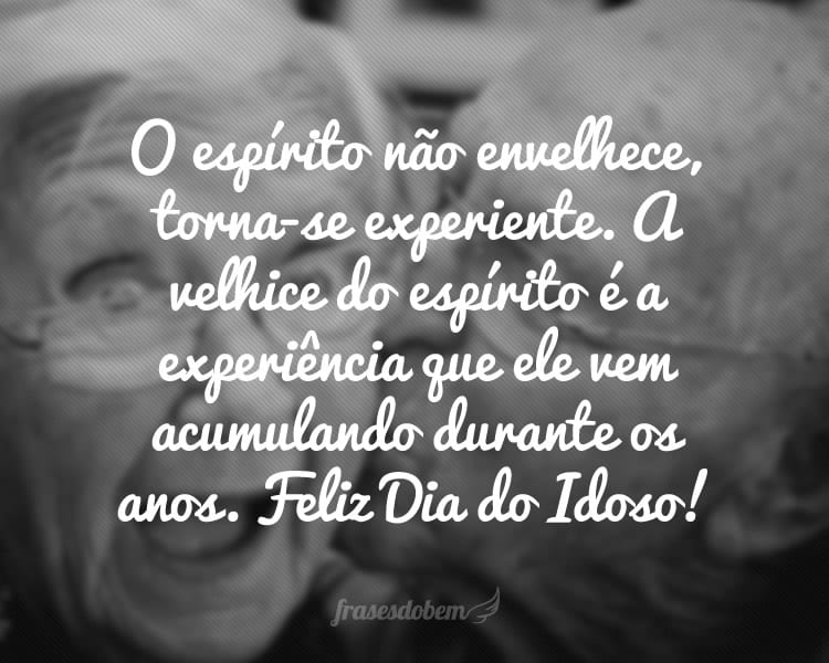 O espírito não envelhece, torna-se experiente. A velhice do espírito é a experiência que ele vem acumulando durante os anos. Feliz Dia do Idoso!