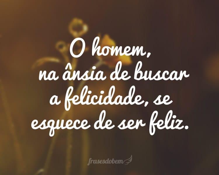 O homem, na ânsia de buscar a felicidade, se esquece de ser feliz.