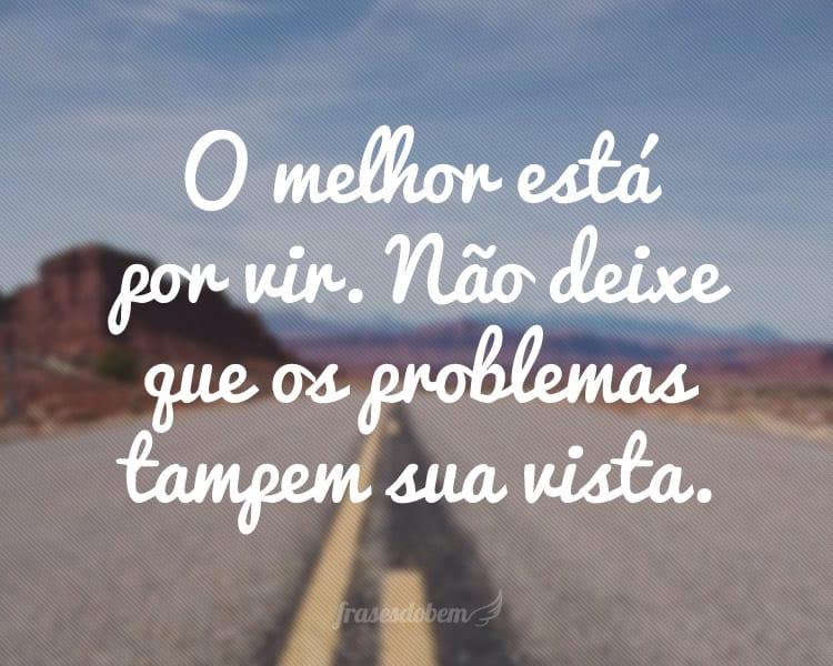 O melhor está por vir. Não deixe que os problemas tampem sua vista.