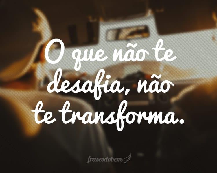 O que não te desafia, não te transforma.
