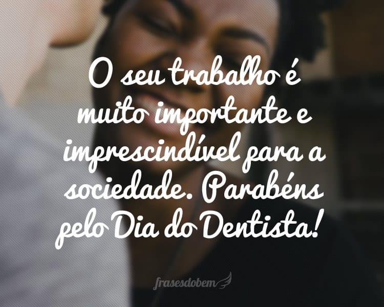O seu trabalho é muito importante e imprescindível para a sociedade. Parabéns pelo Dia do Dentista!