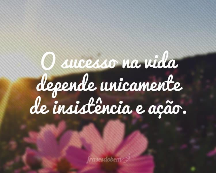 O sucesso na vida depende unicamente de insistência e ação.