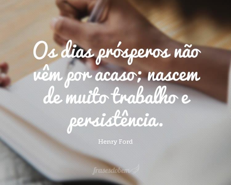 Os dias prósperos não vêm por acaso; nascem de muito trabalho e persistência.