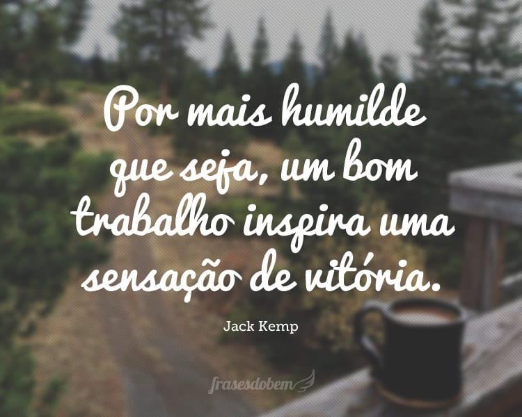 Por mais humilde que seja, um bom trabalho inspira uma sensação de vitória.