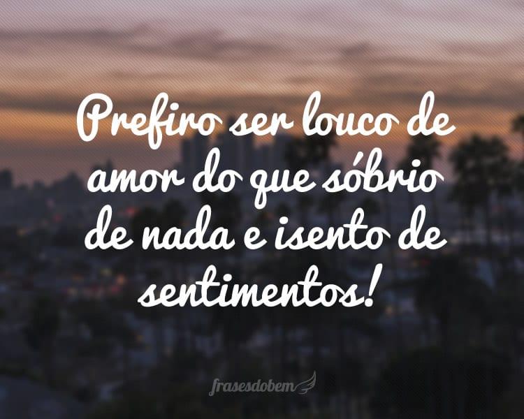 Prefiro ser louco de amor do que sóbrio de nada e isento de sentimentos!
