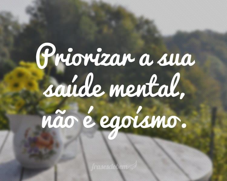 Priorizar a sua saúde mental, não é egoísmo.