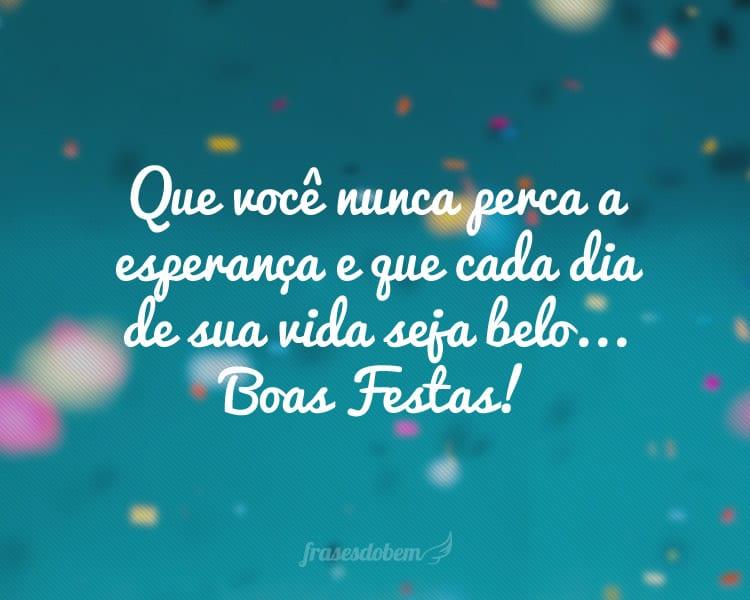 Que você nunca perca a esperança e que cada dia de sua vida seja belo... Boas Festas!