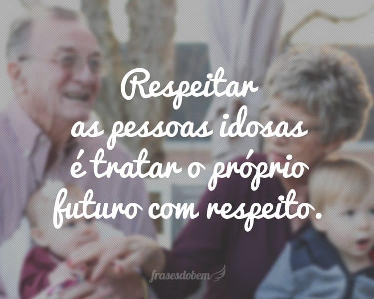 Respeitar as pessoas idosas é tratar o próprio futuro com respeito.