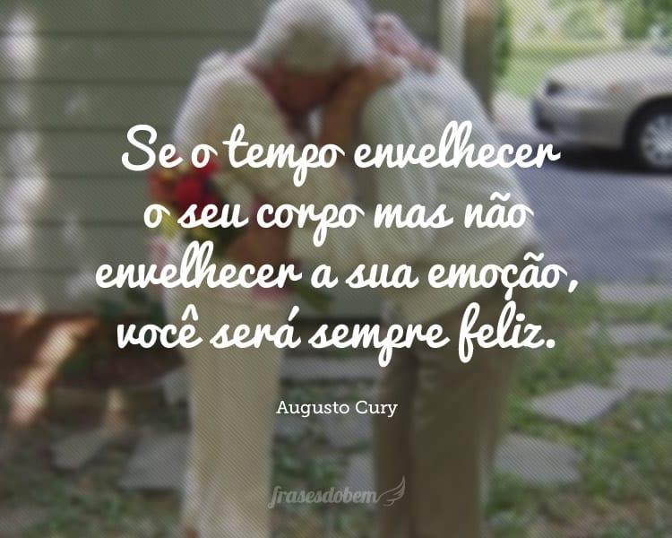 Se o tempo envelhecer o seu corpo mas não envelhecer a sua emoção, você será sempre feliz.