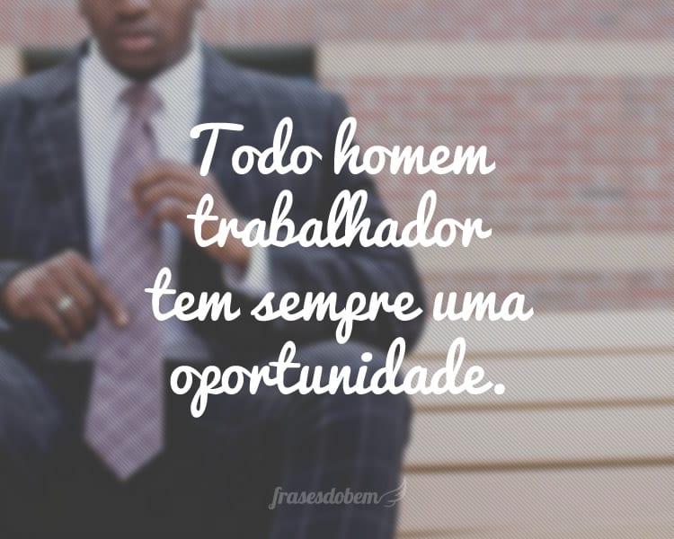 Todo homem trabalhador tem sempre uma oportunidade.