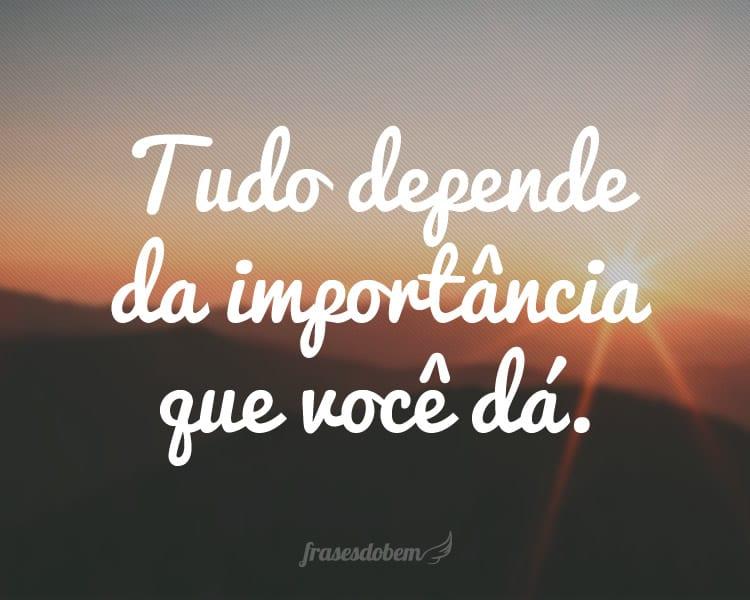 Tudo Depende Da Importância Que Você Dá