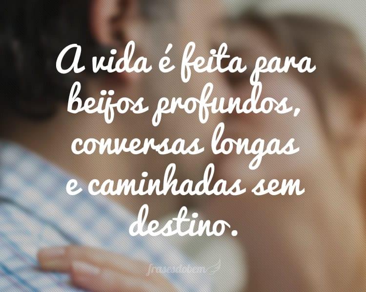 A vida é feita para beijos profundos, conversas longas e caminhadas sem destino.