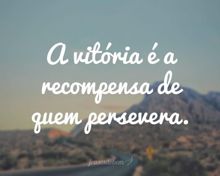 A vitória é a recompensa de quem persevera.
