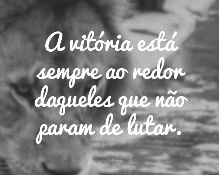 A vitória está sempre ao redor daqueles que não param de lutar.