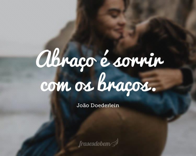 Abraço é sorrir com os braços.