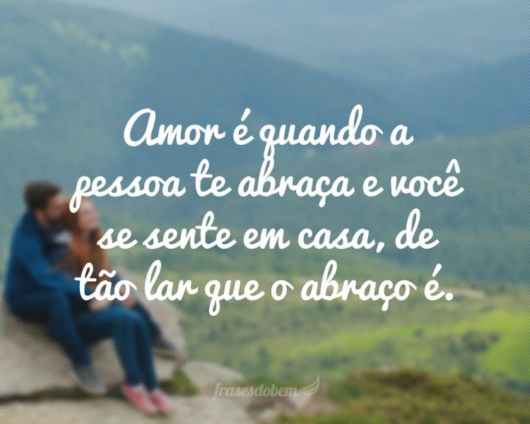 Amor é quando a pessoa te abraça e você se sente em casa, de tão lar que o abraço é.