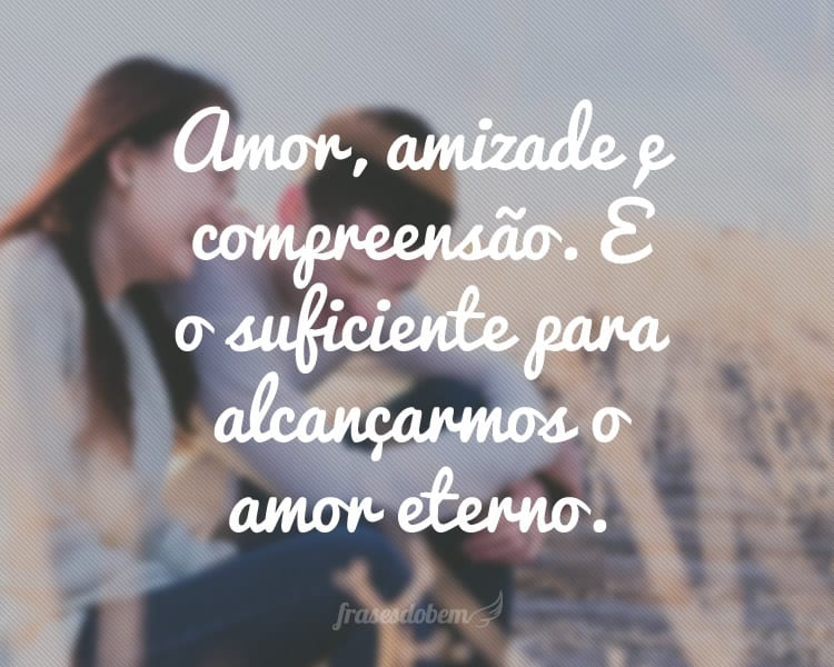 Amor, amizade e compreensão. É o suficiente para alcançarmos o amor eterno.