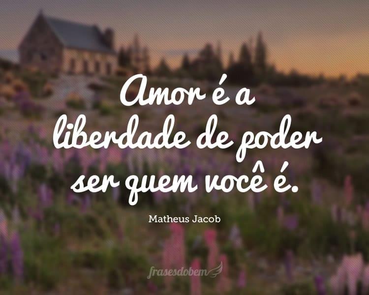 Amor é a liberdade de poder ser quem você é.