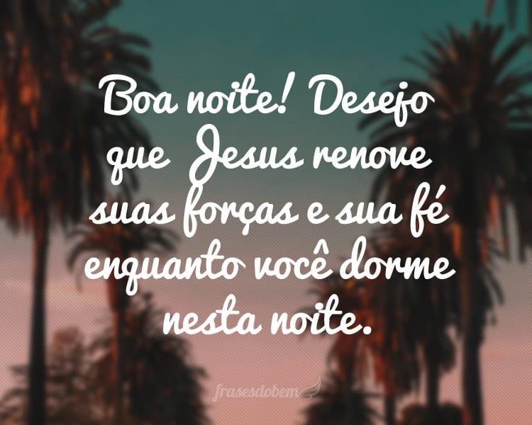 Boa noite! Desejo que Jesus renove suas forças e sua fé enquanto você dorme nesta noite.