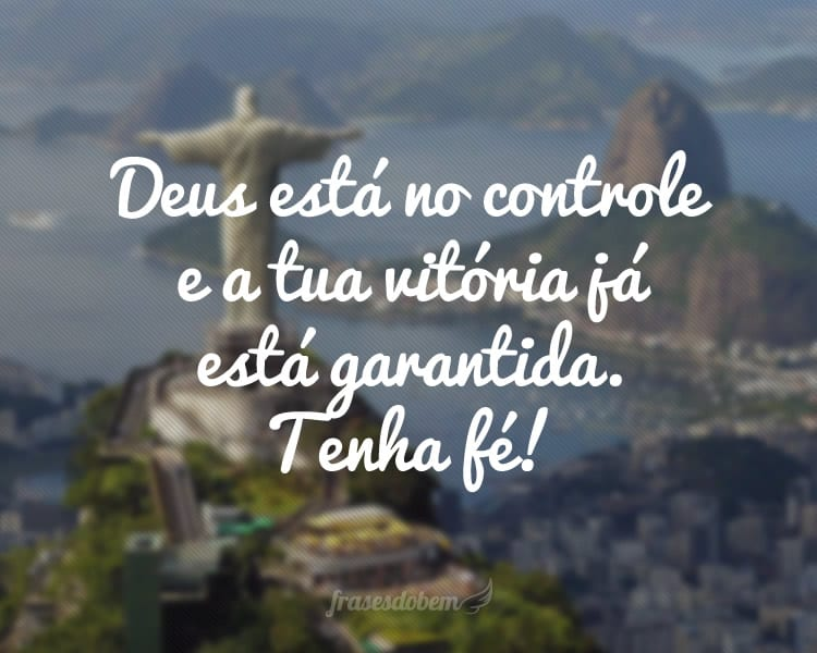 Deus está no controle e a tua vitória já está garantida. Tenha fé!