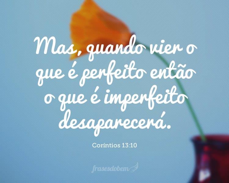 Mas, quando vier o que é perfeito então o que é imperfeito desaparecerá. (Coríntios 13:10)