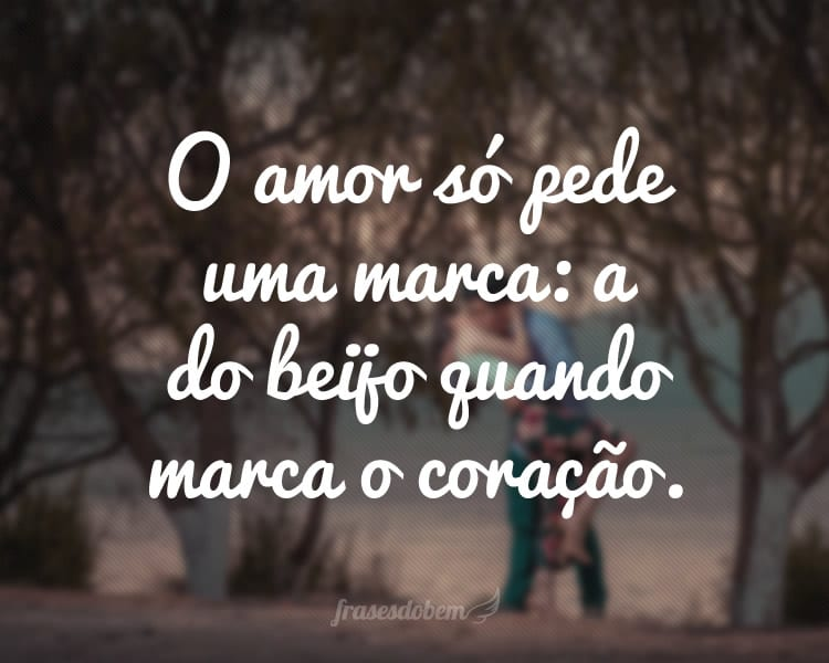 O amor só pede uma marca: a do beijo quando marca o coração.