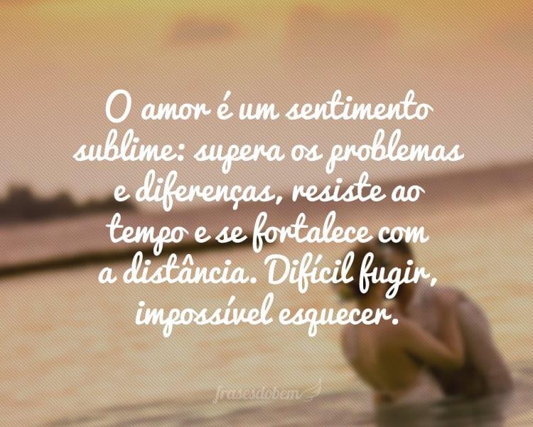 O amor é um sentimento sublime: supera os problemas e diferenças, resiste ao tempo e se fortalece com a distância. Difícil fugir, impossível esquecer.